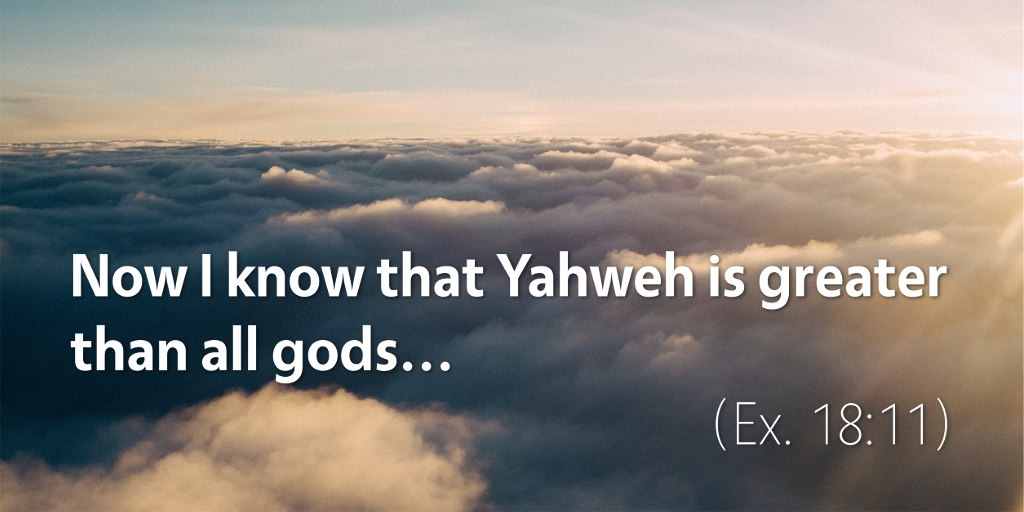 Now I know that Yahweh is greater than all gods (Ex. 18:11)