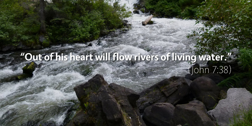 John 7:38: Out of his heart will flow rivers of living water.