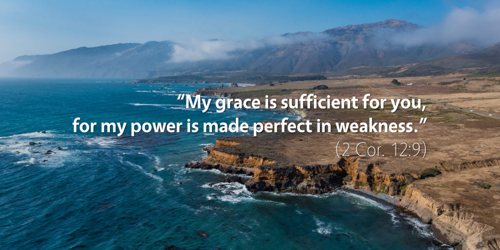 2 Corinthians 12:9: My grace is sufficient for you, for my power is made perfect in weakness.