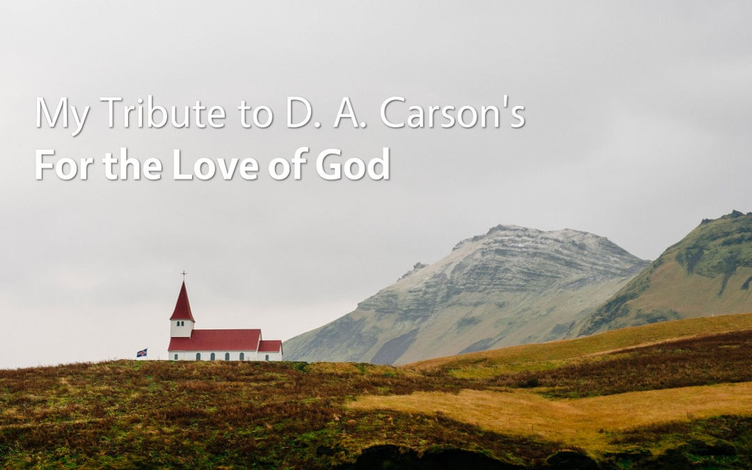 My Tribute to D. A. Carson's For the Love of God