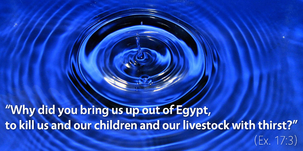 Exodus 17: Why did you bring us up out of Egypt to kill us with thirst?