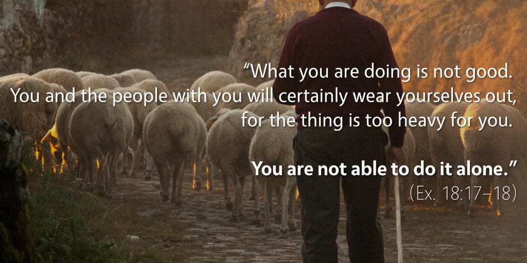 Exodus 18: You are not able to do it alone.