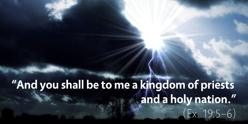 Exodus 19: And you shall be to me a kingdom of priests and a holy nation.