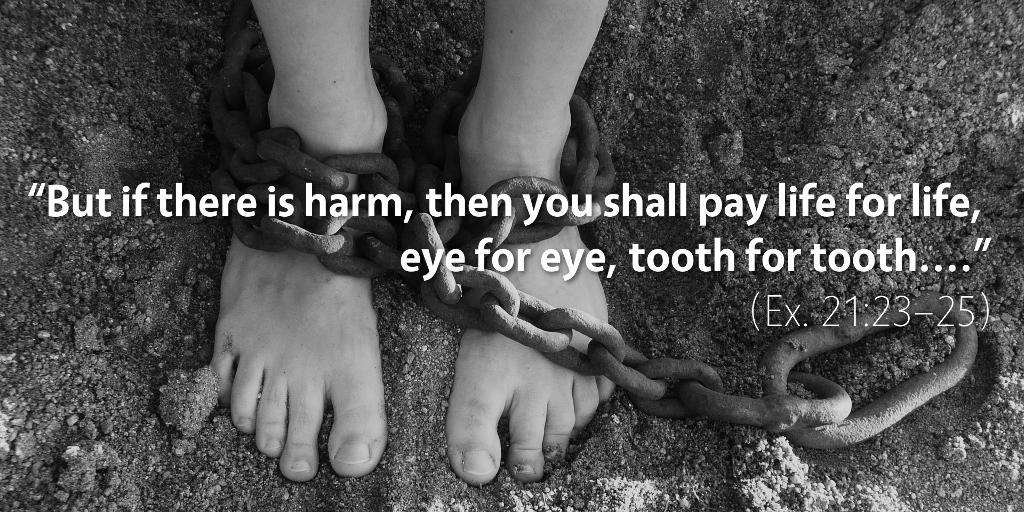 Exodus 21: Life for life, eye for eye, tooth for tooth.