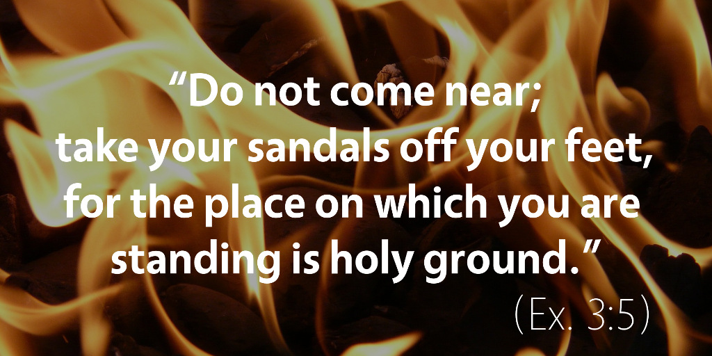 Exodus 3: The place on which you are standing is holy ground.