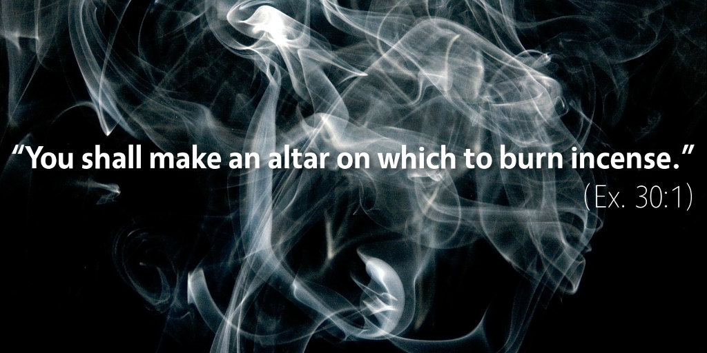 Exodus 30: You shall make an altar on which to burn incense.
