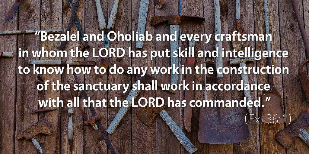 Exodus 36: Bezalel and Oholiab shall work in accordance with all that the Lord has commanded