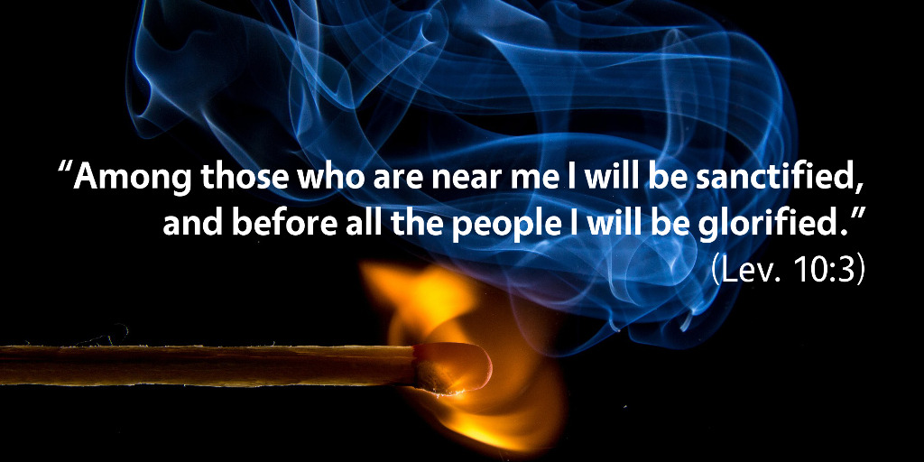 Leviticus 10: Among those who are near me I will be sanctified and before all the people I will be glorified