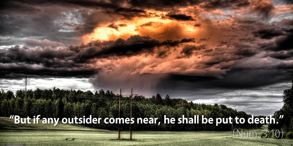 Numbers 3: But if any outsider comes near, he shall be put to death.
