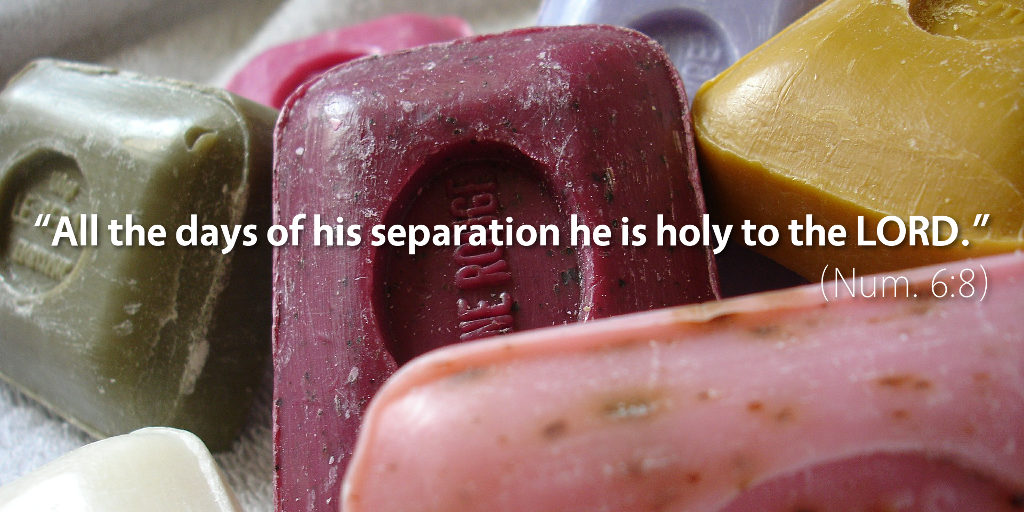 Numbers 6: All the days of his separation he is holy to the LORD.