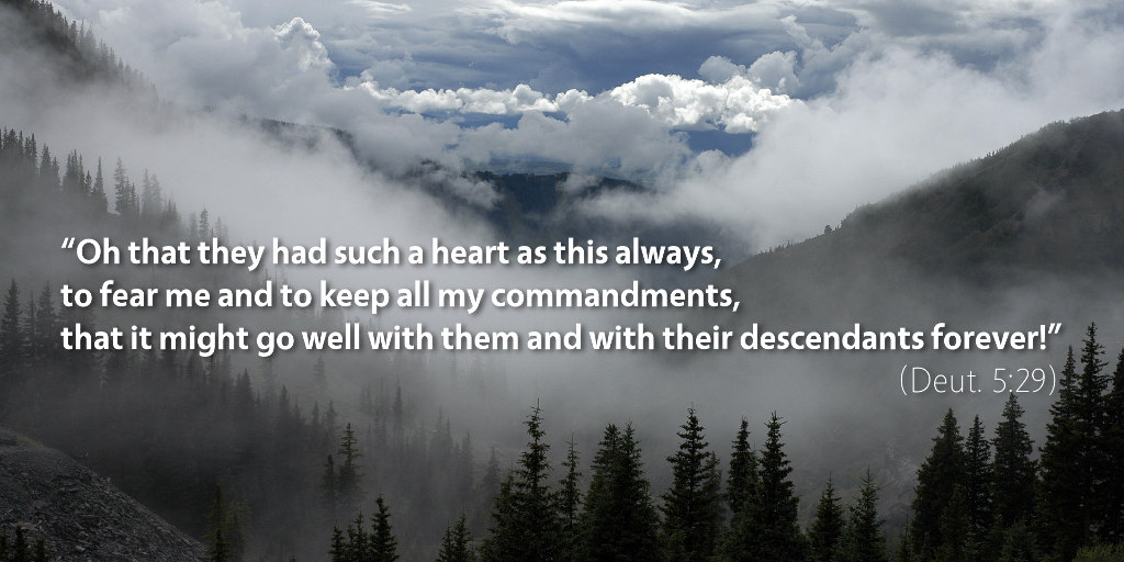Deuteronomy 5: Oh, that they had such a heart as this always, to fear me and to keep all my commandments.