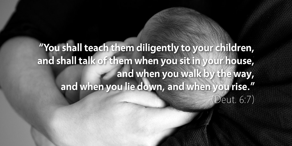 Deuteronomy 6: You shall teach them diligently to your children.