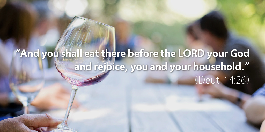 Deuteronomy 13–14: And you shall eat there before the LORD your God and rejoice, you and your household.