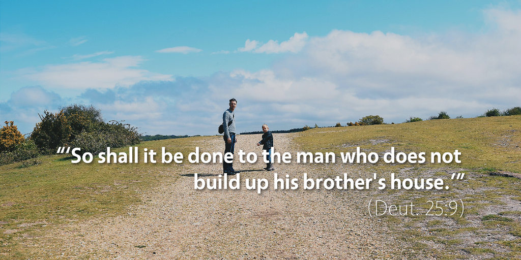 Deuteronomy 25: So shall it be done to the man who does not build up his brother's house.