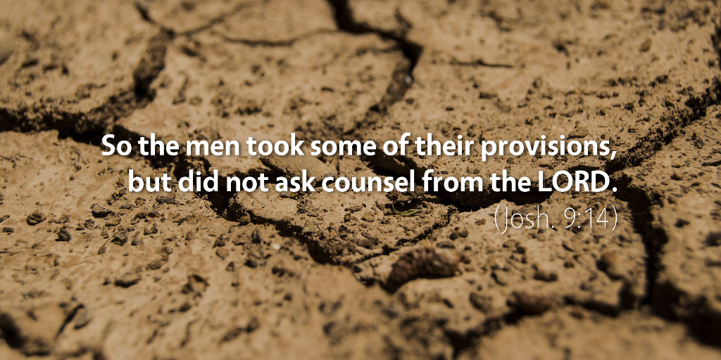 Joshua 9: So the men took some of their provisions but did not ask counsel from the LORD.