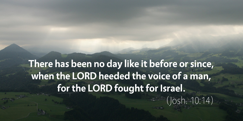 Joshua 10: There has been no day like it before or since when the LORD heeded the voice of a man, for the LORD fought for Israel.