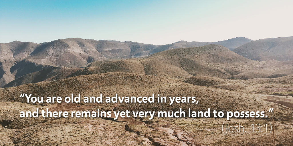 Joshua 12–13: You are old and advanced in years, and there remains yet very much land to possess.