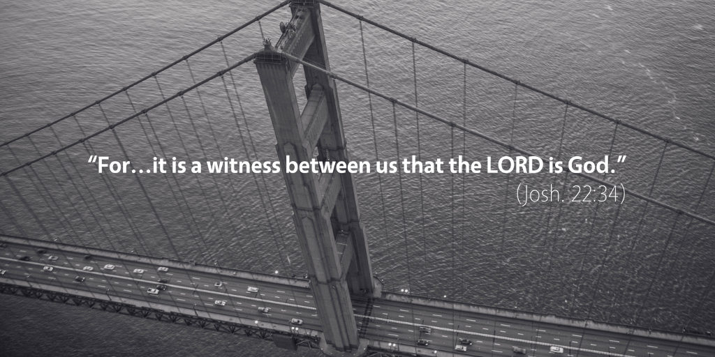 Joshua 22: For it is a witness between us that the LORD is God.