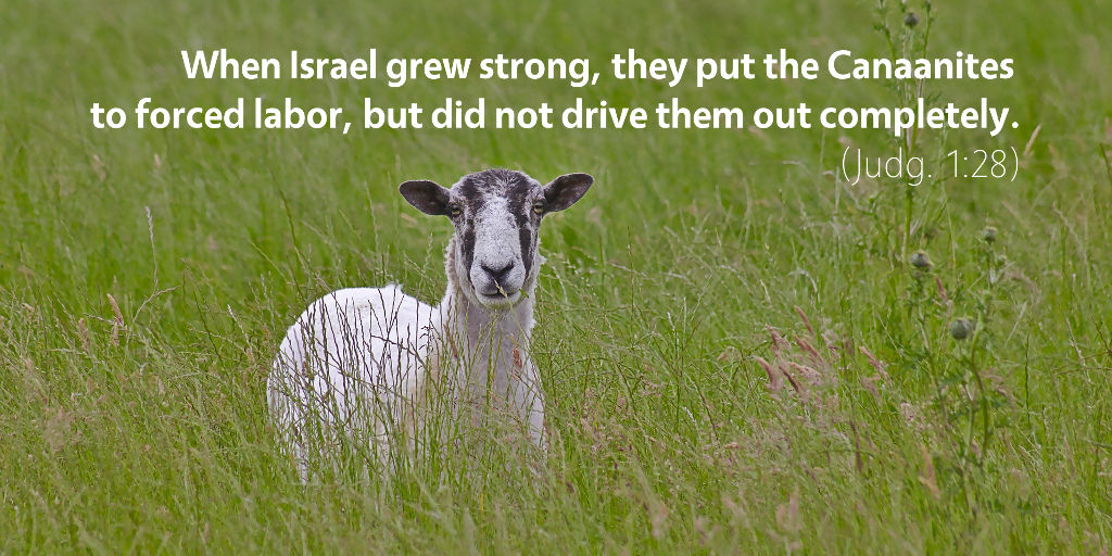 Judges 1: When Israel grew strong, they put the Canaanites to force labor, but did not drive them out completely.