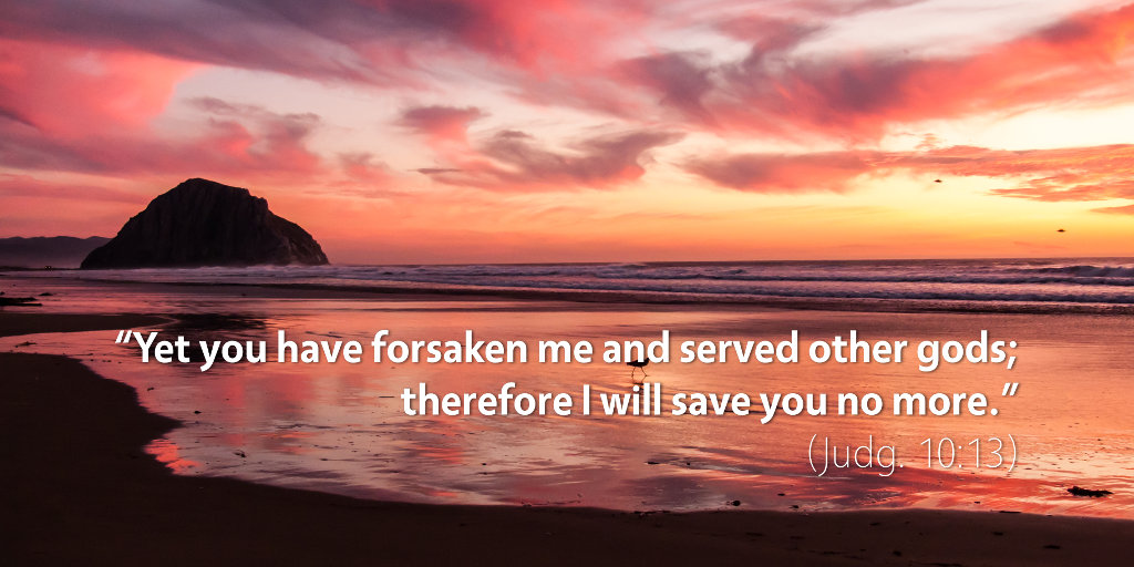 Judges 10: Yet you have forsaken me and served other gods, therefore I will save you no more.