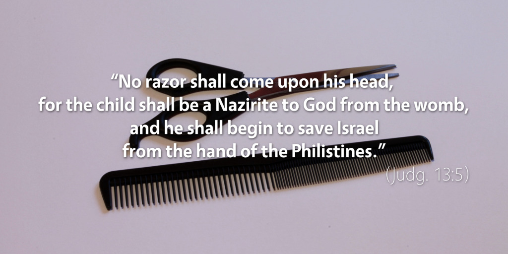 Judges 13: No razor shall come upon his head, for the child shall be a Nazirite to God from the womb.