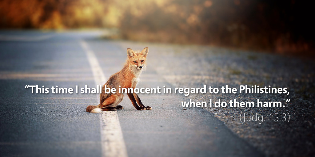 Judges 15: This time I shall be innocent in regard to the Philistines when I do them harm.
