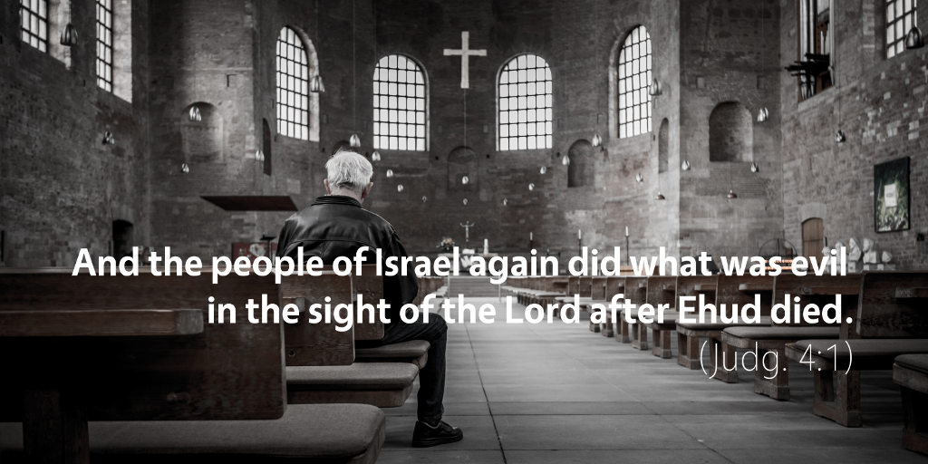 Judges 4: And the people of Israel again did what was evil in the sight of the LORD after Ehud died.