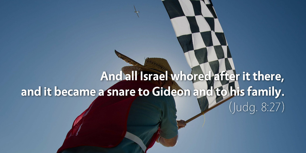 Judges 8: And all Israel whored after it there, and it became a snare to Gideon and to his family.