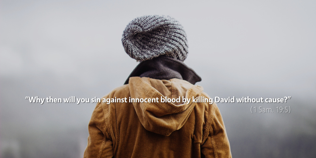 1 Samuel 19: Why then will you sin against innocent blood by killing David without cause?