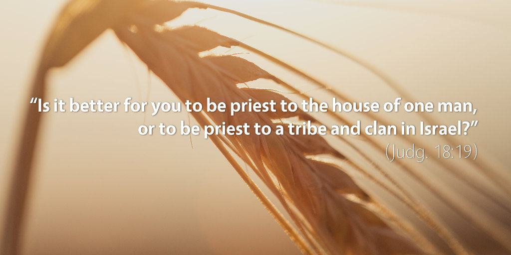 Judges 18: Is it better for you to be priest to the house of one man, or to a tribe and clan in Israel?