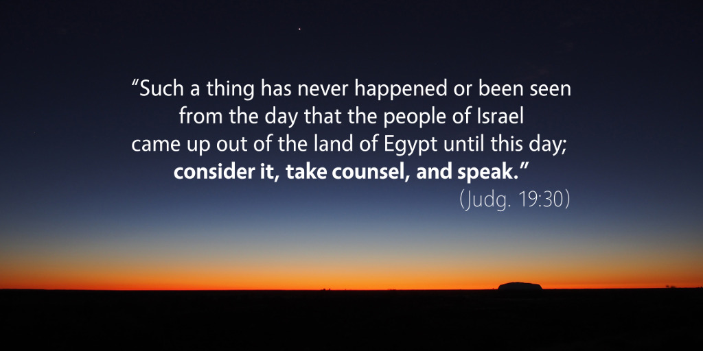 Judges 19: Such a thing has never happened or been seen. Consider it, take counsel, and speak.