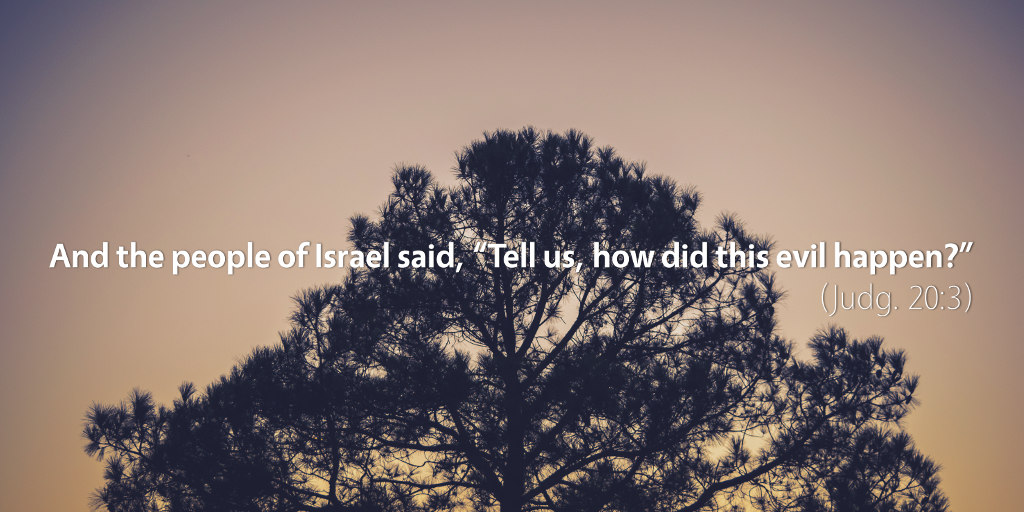 Judges 20: And the people of Israel said, Tell us, how did this evil happen?