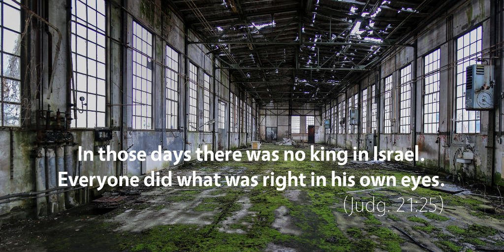 Judges 21: In those days there was no king in Israel. Everyone did what was right in his own eyes.