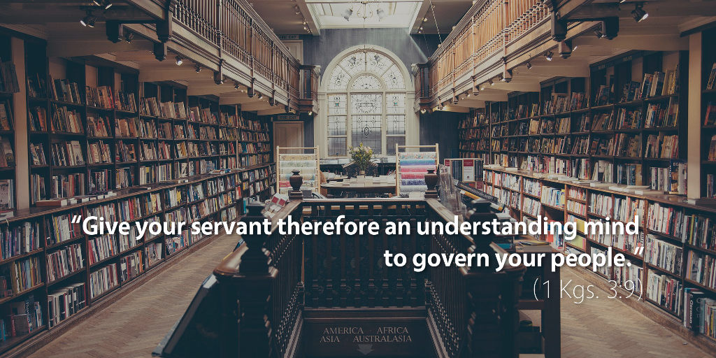 1 Kings 3: Give your servant therefore an understanding mind to govern your people.