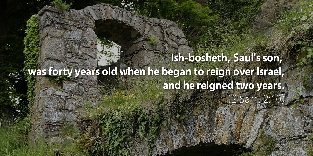 2 Samuel 2: Ish-bosheth, Saul's son, was forty years old when he began to reign over Israel, and he reigned two years.