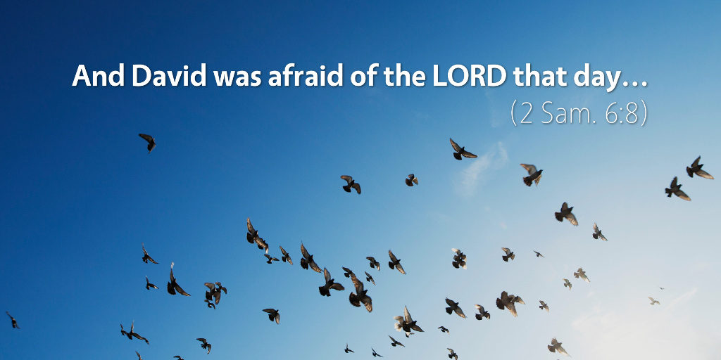 2 Samuel 6: And David was afraid of the LORD that day.