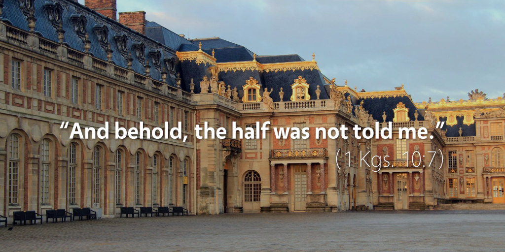 1 Kings 10: And behold, the half was not told me.