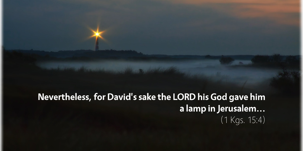 1 Kings 15: Nevertheless for David's sake, the LORD his God gave him a lamp in Jerusalem.