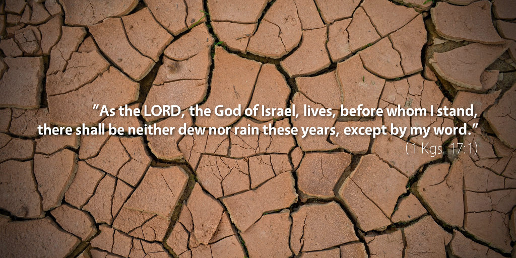 1 Kings 17: As the LORD, the God of Israel lives, before whom I stand, there shall be neither dew nor rain these years except by my word.