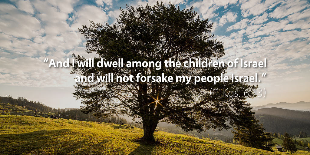 1 Kings 6: And I will dwell among the children of Israel and will not forsake my people Israel.