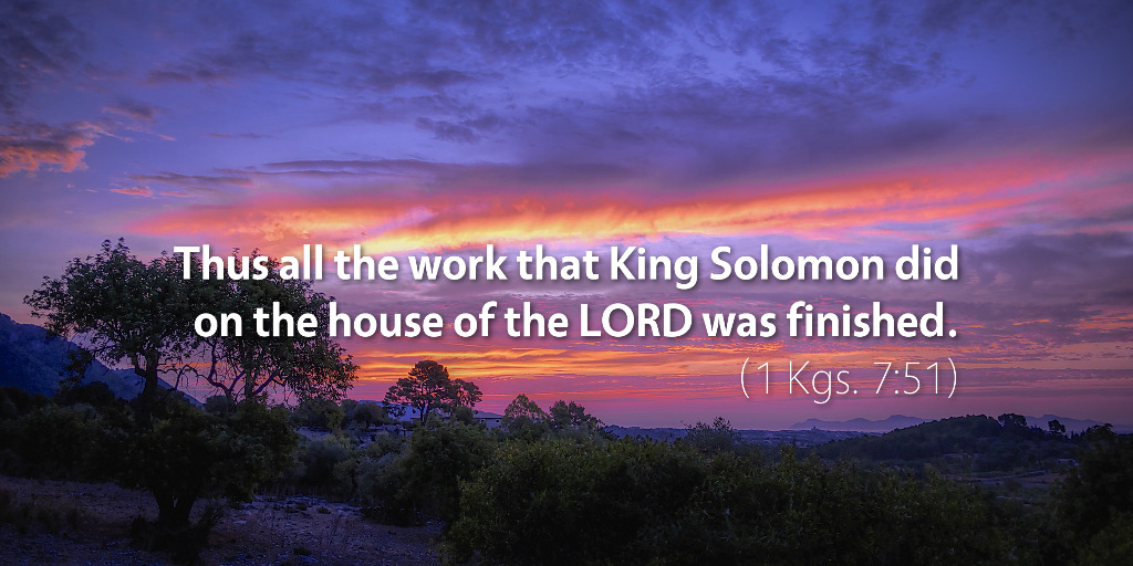 1 Kings 7: Thus all the work that King Solomon did on the house of the LORD was finished.