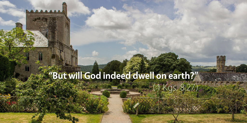 1 Kings 8: But will God indeed dwell on earth?
