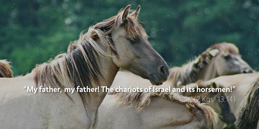 2 Kings 13: My father! My father! The chariots of Israel and its horsemen!
