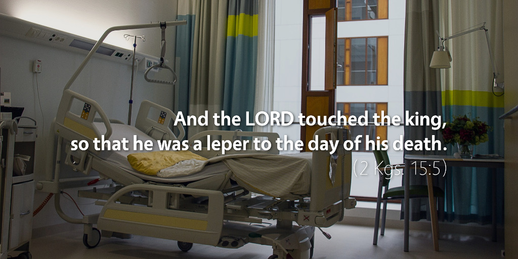 2 Kings 15: And the LORD touched the king so that he was a leper to the day of his death.