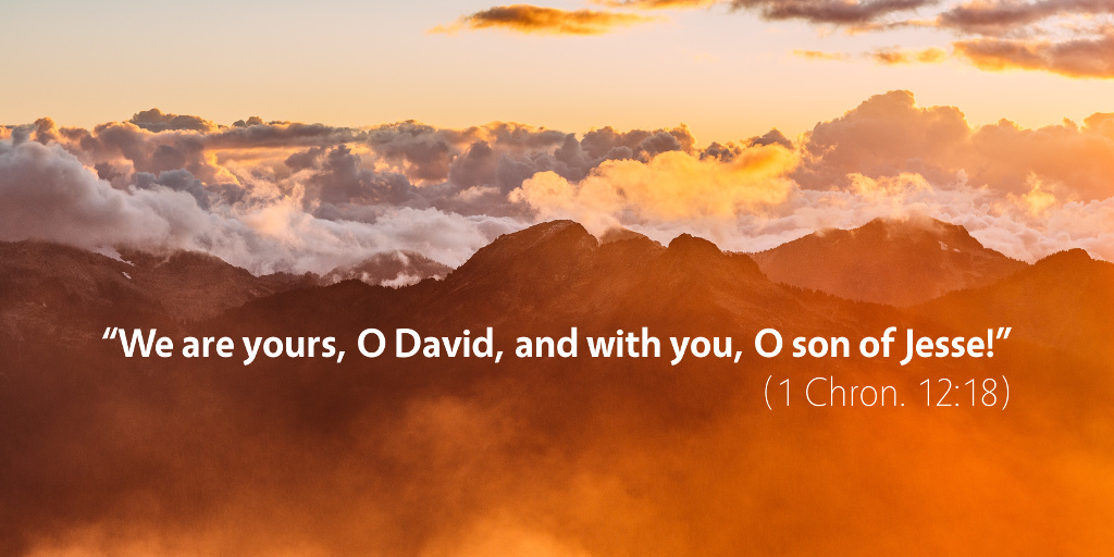 1 Chronicles 12: We are yours, O David, and with you, O son of Jesse!