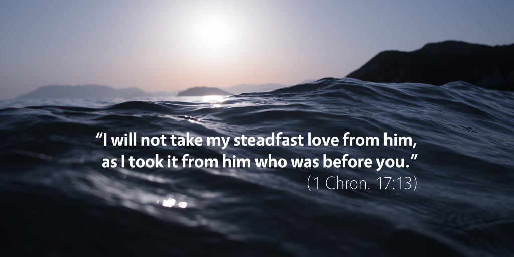 1 Chronicles 17: I will not take my steadfast love from him.