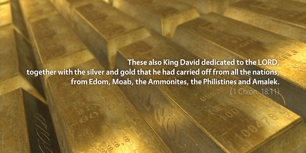 1 Chronicles 18: These also King David dedicated to the LORD.