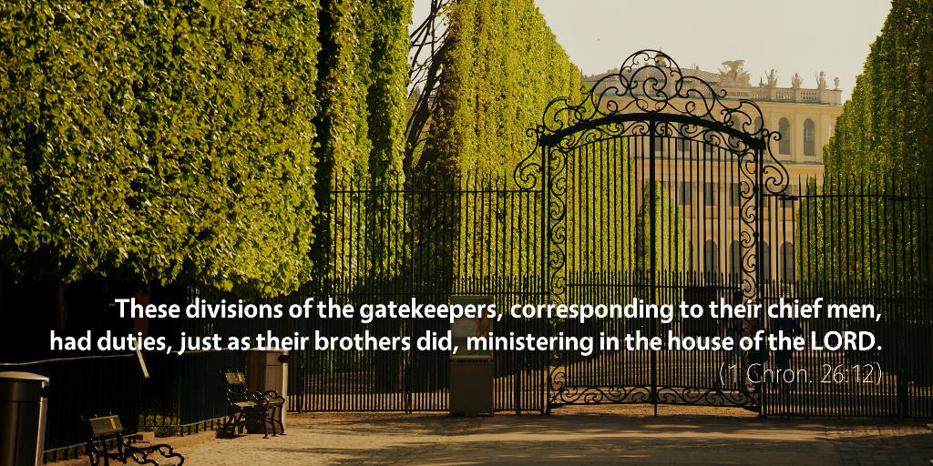 1 Chronicles 26: These divisions of the gatekeepers, corresponding to their chief men, had duties, just as their brothers did, ministering in the house of the LORD.