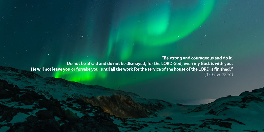 1 Chronicles 28: Be strong and courageous and do it. Do not be afraid and do not be dismayed, for the LORD God, even my God, is with you. He will not leave you or forsake you, until all the work for the service of the house of the LORD is finished.