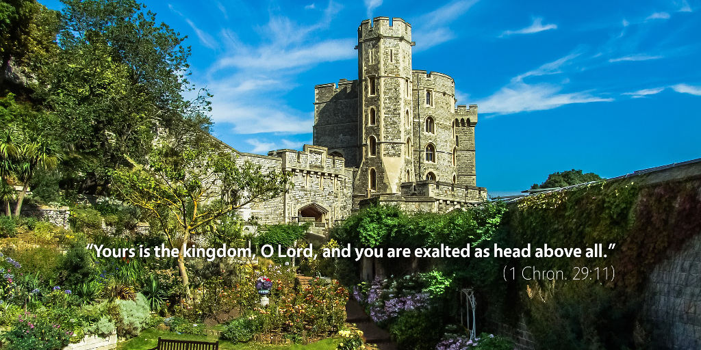 1 Chronicles 29: Yours is the kingdom, O Lord, and you are exalted as head above all.